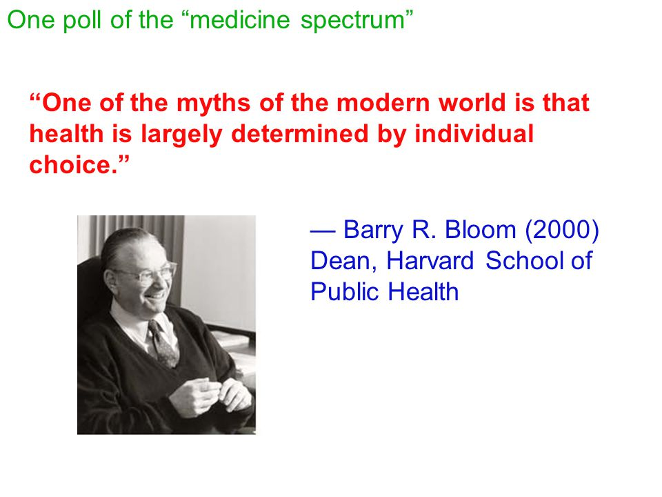 """""""One of the myths of the modern world is that health is largely determined by individual choice."""" — Barry R. Bloom (2000) Dean, Harvard School of Publ"""