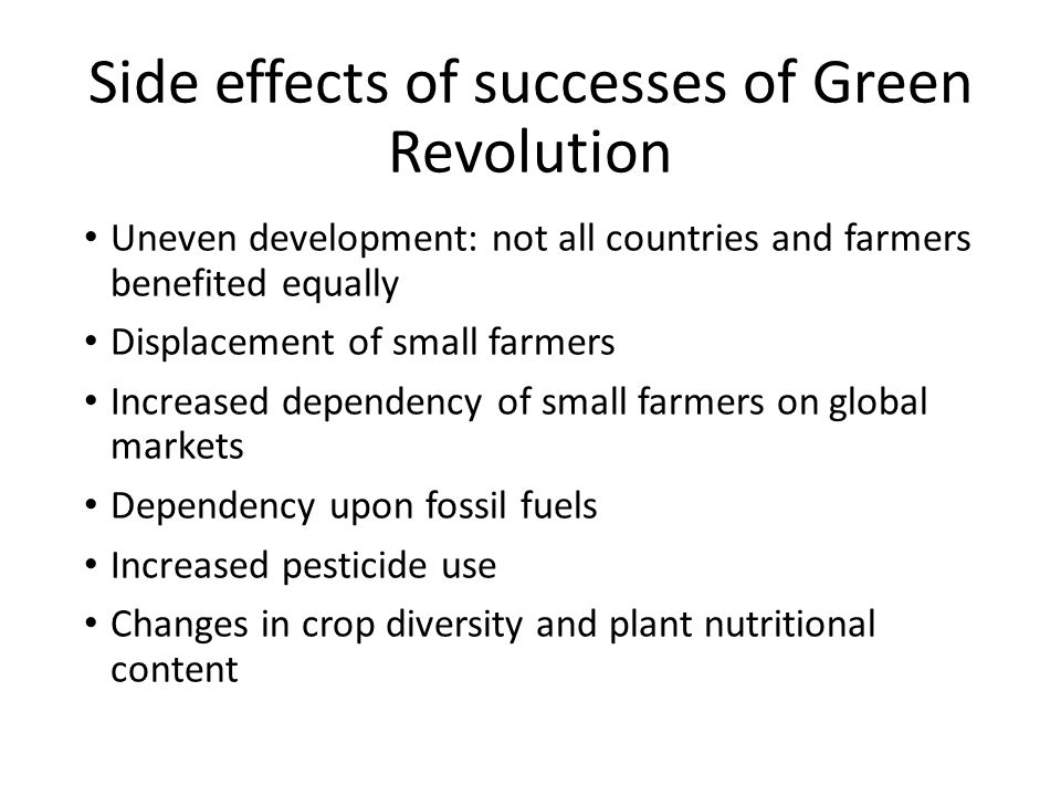 Side effects of successes of Green Revolution Uneven development: not all countries and farmers benefited equally Displacement of small farmers Increased dependency of small farmers on global markets Dependency upon fossil fuels Increased pesticide use Changes in crop diversity and plant nutritional content