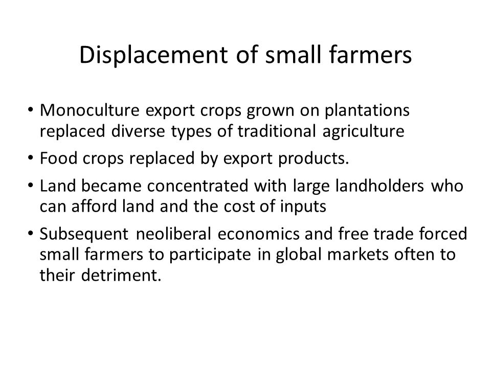 Displacement of small farmers Monoculture export crops grown on plantations replaced diverse types of traditional agriculture Food crops replaced by export products.