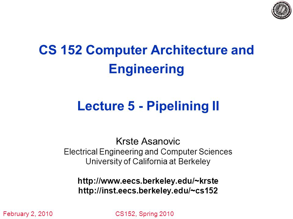 February 2, 2010CS152, Spring 2010 CS 152 Computer Architecture and Engineering Lecture 5 - Pipelining II Krste Asanovic Electrical Engineering and Computer Sciences University of California at Berkeley http://www.eecs.berkeley.edu/~krste http://inst.eecs.berkeley.edu/~cs152