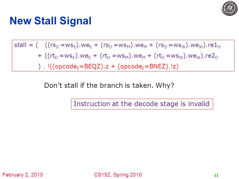 February 2, 2010CS152, Spring 2010 11 New Stall Signal stall = ( ((rs D =ws E ).we E + (rs D =ws M ).we M + (rs D =ws W ).we W ).re1 D + ((rt D =ws E