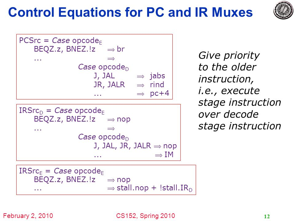 February 2, 2010CS152, Spring 2010 12 Control Equations for PC and IR Muxes PCSrc = Case opcode E BEQZ.z, BNEZ.!z br...
