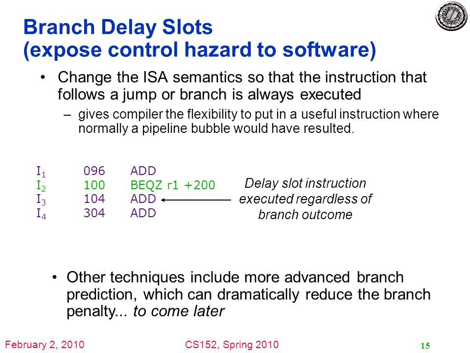 February 2, 2010CS152, Spring 2010 15 Branch Delay Slots (expose control hazard to software) Change the ISA semantics so that the instruction that follows a jump or branch is always executed –gives compiler the flexibility to put in a useful instruction where normally a pipeline bubble would have resulted.