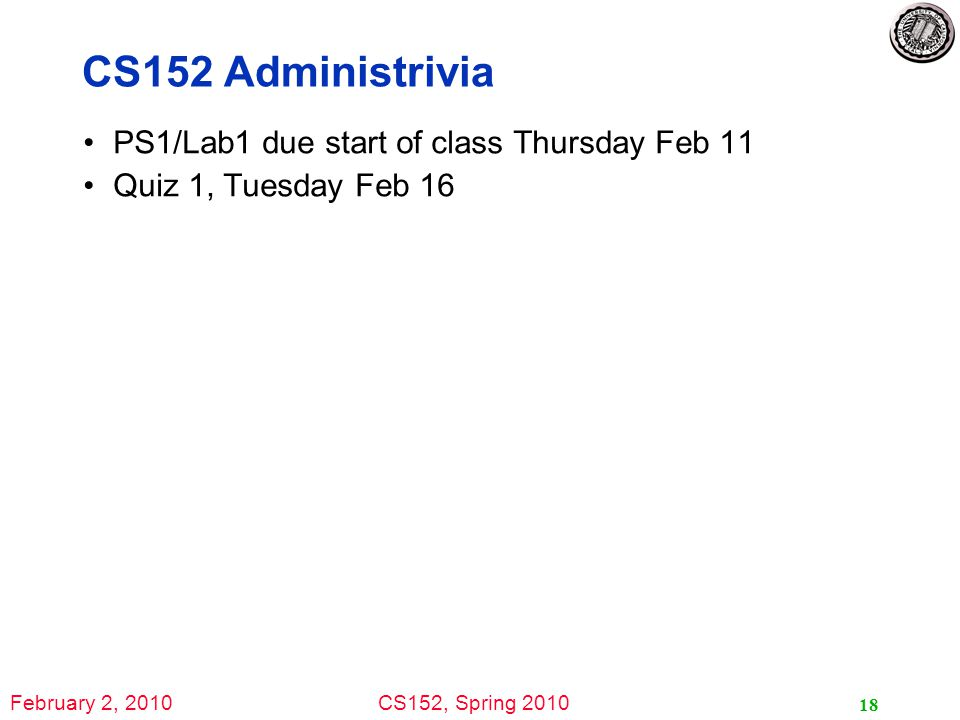 February 2, 2010CS152, Spring 2010 18 CS152 Administrivia PS1/Lab1 due start of class Thursday Feb 11 Quiz 1, Tuesday Feb 16