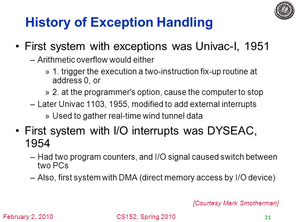 February 2, 2010CS152, Spring 2010 21 History of Exception Handling First system with exceptions was Univac-I, 1951 –Arithmetic overflow would either