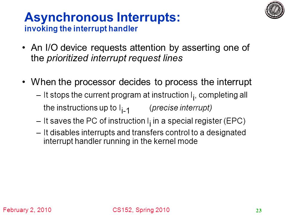 February 2, 2010CS152, Spring 2010 23 Asynchronous Interrupts: invoking the interrupt handler An I/O device requests attention by asserting one of the prioritized interrupt request lines When the processor decides to process the interrupt –It stops the current program at instruction I i, completing all the instructions up to I i-1 (precise interrupt) –It saves the PC of instruction I i in a special register (EPC) –It disables interrupts and transfers control to a designated interrupt handler running in the kernel mode