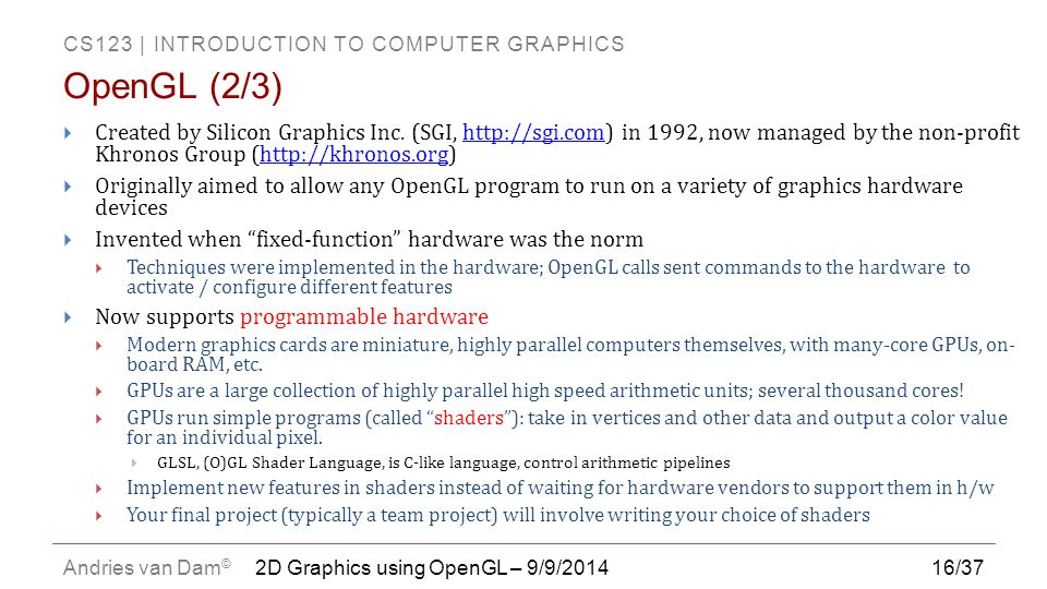 CS123 | INTRODUCTION TO COMPUTER GRAPHICS Andries van Dam © 16/37  Created by Silicon Graphics Inc. (SGI, http://sgi.com) in 1992, now managed by the