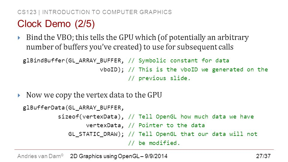 CS123 | INTRODUCTION TO COMPUTER GRAPHICS Andries van Dam © 27/37  Bind the VBO; this tells the GPU which (of potentially an arbitrary number of buff