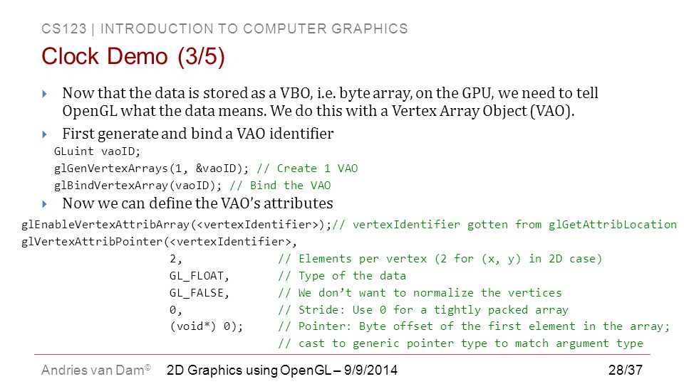 CS123 | INTRODUCTION TO COMPUTER GRAPHICS Andries van Dam © 28/37  Now that the data is stored as a VBO, i.e. byte array, on the GPU, we need to tell