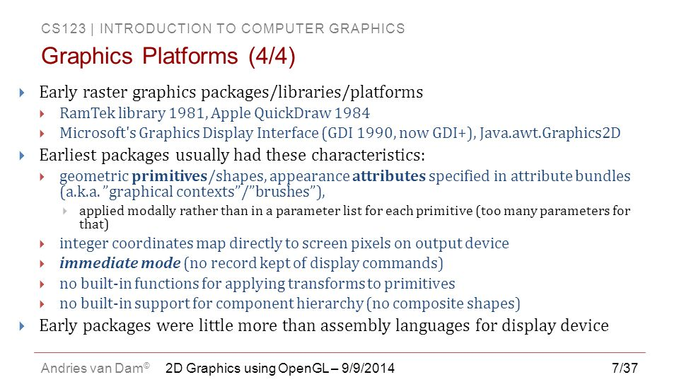 CS123 | INTRODUCTION TO COMPUTER GRAPHICS Andries van Dam © 7/37  Early raster graphics packages/libraries/platforms  RamTek library 1981, Apple Qui