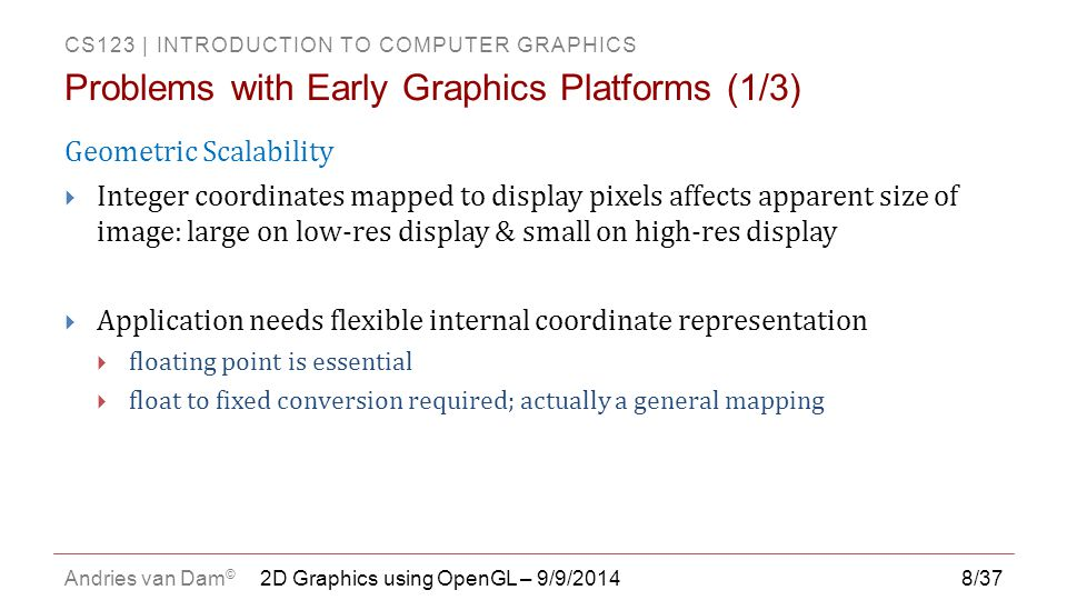 CS123 | INTRODUCTION TO COMPUTER GRAPHICS Andries van Dam © 8/37 Geometric Scalability  Integer coordinates mapped to display pixels affects apparent
