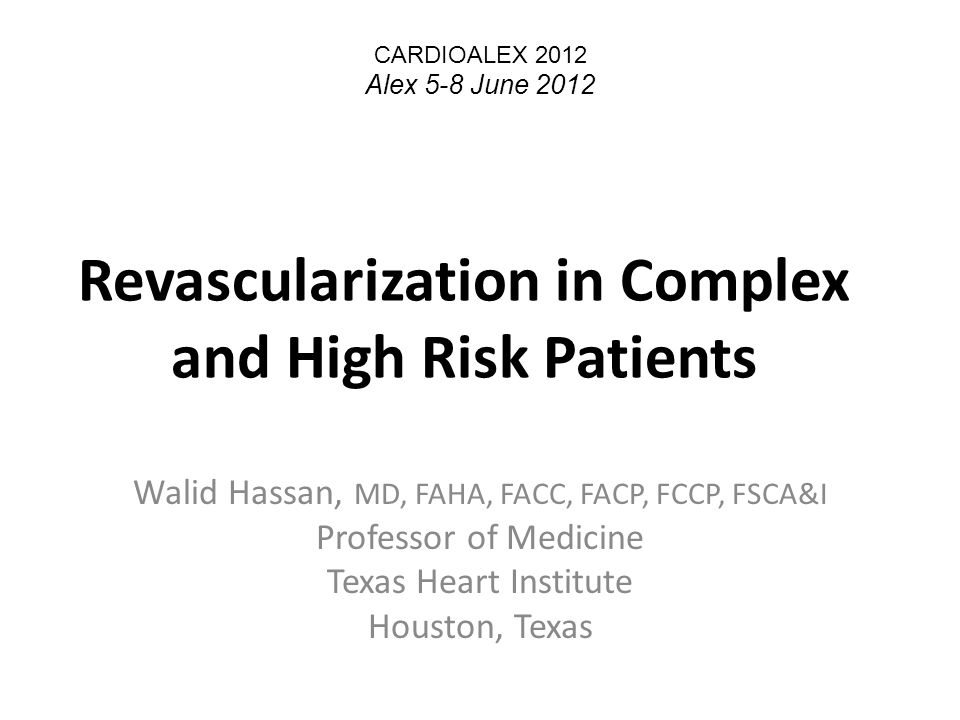 Revascularization in Complex and High Risk Patients Walid Hassan, MD, FAHA, FACC, FACP, FCCP, FSCA&I Professor of Medicine Texas Heart Institute Houston, Texas CARDIOALEX 2012 Alex 5-8 June 2012