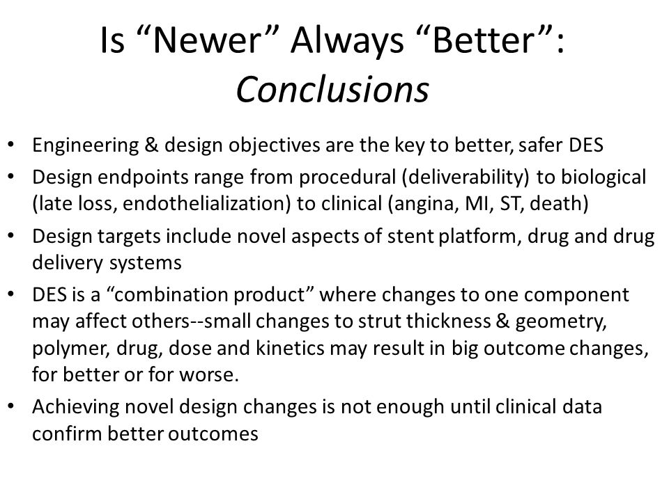 Is Newer Always Better : Conclusions Engineering & design objectives are the key to better, safer DES Design endpoints range from procedural (deliverability) to biological (late loss, endothelialization) to clinical (angina, MI, ST, death) Design targets include novel aspects of stent platform, drug and drug delivery systems DES is a combination product where changes to one component may affect others--small changes to strut thickness & geometry, polymer, drug, dose and kinetics may result in big outcome changes, for better or for worse.