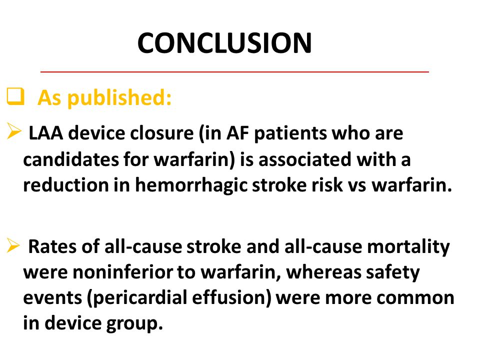 CONCLUSION  As published:  LAA device closure (in AF patients who are candidates for warfarin) is associated with a reduction in hemorrhagic stroke risk vs warfarin.