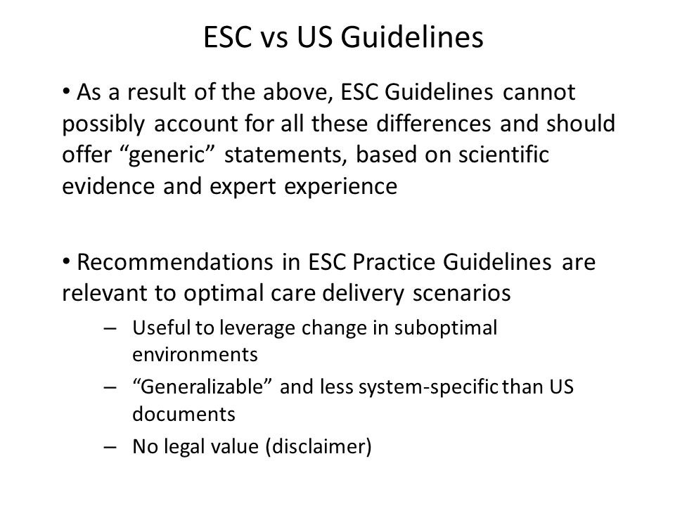 ESC vs US Guidelines As a result of the above, ESC Guidelines cannot possibly account for all these differences and should offer generic statements, based on scientific evidence and expert experience Recommendations in ESC Practice Guidelines are relevant to optimal care delivery scenarios – Useful to leverage change in suboptimal environments – Generalizable and less system-specific than US documents – No legal value (disclaimer)