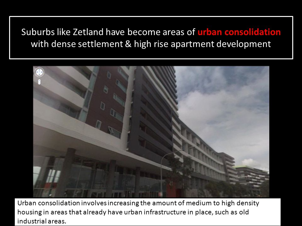 Suburbs like Zetland have become areas of urban consolidation with dense settlement & high rise apartment development Urban consolidation involves inc