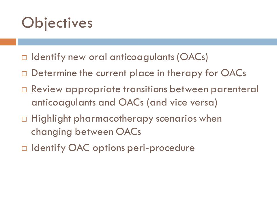 Objectives  Identify new oral anticoagulants (OACs)  Determine the current place in therapy for OACs  Review appropriate transitions between parenteral anticoagulants and OACs (and vice versa)  Highlight pharmacotherapy scenarios when changing between OACs  Identify OAC options peri-procedure