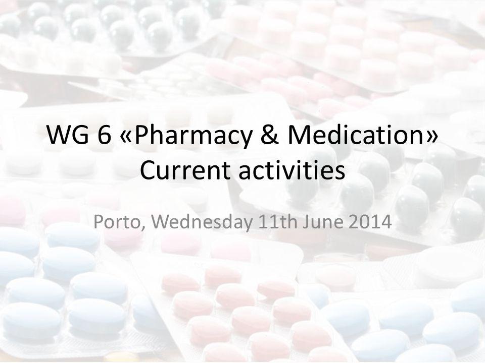 WG 6 «Pharmacy & Medication» Current activities Porto, Wednesday 11th June 2014