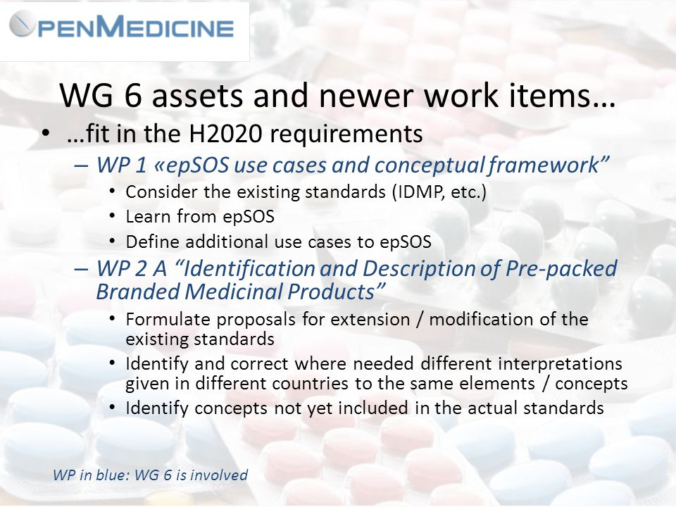 WG 6 assets and newer work items… …fit in the H2020 requirements – WP 1 «epSOS use cases and conceptual framework Consider the existing standards (IDMP, etc.) Learn from epSOS Define additional use cases to epSOS – WP 2 A Identification and Description of Pre-packed Branded Medicinal Products Formulate proposals for extension / modification of the existing standards Identify and correct where needed different interpretations given in different countries to the same elements / concepts Identify concepts not yet included in the actual standards WP in blue: WG 6 is involved