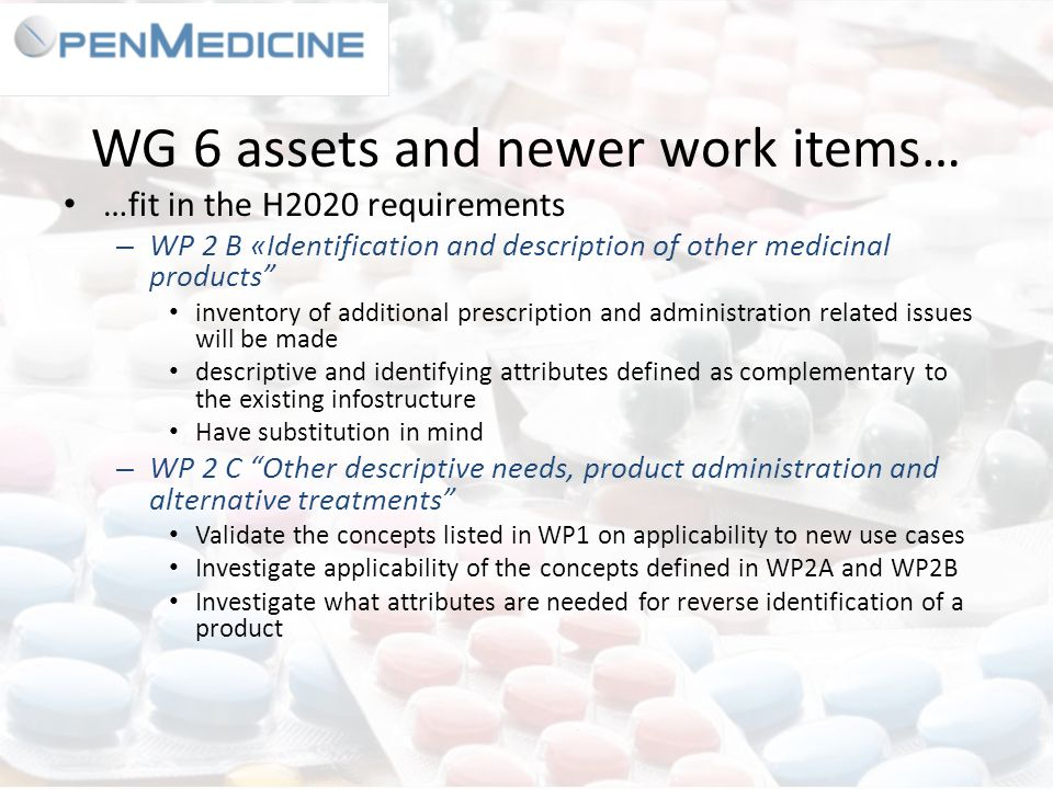 WG 6 assets and newer work items… …fit in the H2020 requirements – WP 2 B «Identification and description of other medicinal products inventory of additional prescription and administration related issues will be made descriptive and identifying attributes defined as complementary to the existing infostructure Have substitution in mind – WP 2 C Other descriptive needs, product administration and alternative treatments Validate the concepts listed in WP1 on applicability to new use cases Investigate applicability of the concepts defined in WP2A and WP2B Investigate what attributes are needed for reverse identification of a product