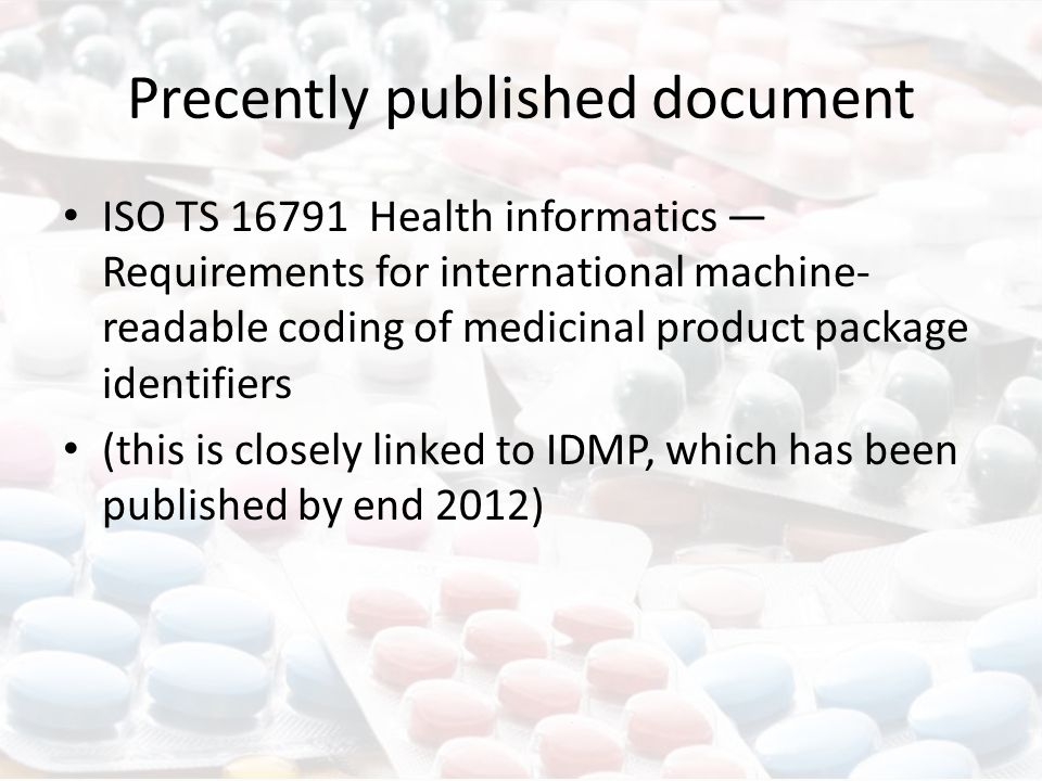 Precently published document ISO TS 16791 Health informatics — Requirements for international machine- readable coding of medicinal product package identifiers (this is closely linked to IDMP, which has been published by end 2012)