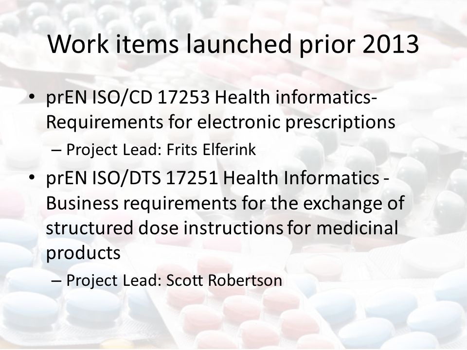 Work items launched prior 2013 prEN ISO/CD 17253 Health informatics- Requirements for electronic prescriptions – Project Lead: Frits Elferink prEN ISO/DTS 17251 Health Informatics - Business requirements for the exchange of structured dose instructions for medicinal products – Project Lead: Scott Robertson