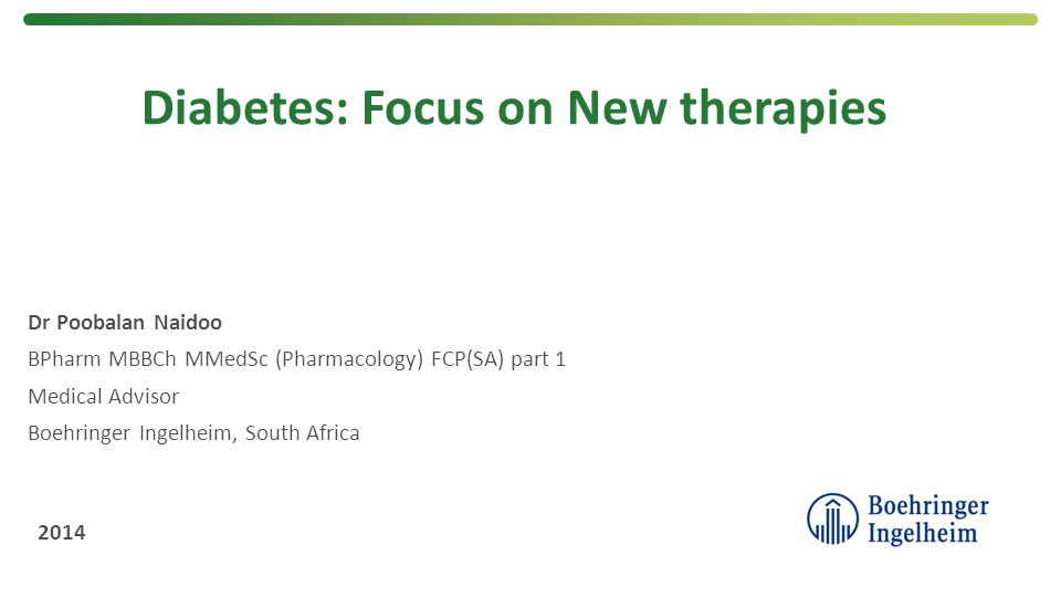 Diabetes: Focus on New therapies Dr Poobalan Naidoo BPharm MBBCh MMedSc (Pharmacology) FCP(SA) part 1 Medical Advisor Boehringer Ingelheim, South Afri