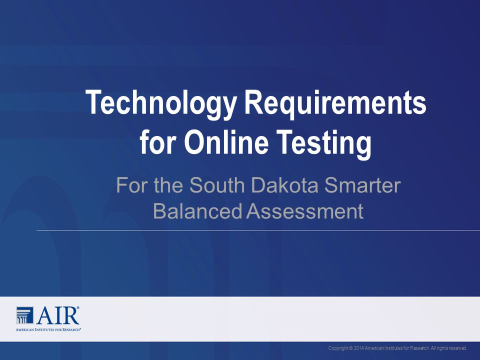 Technology Requirements for Online Testing For the South Dakota Smarter Balanced Assessment Copyright © 2014 American Institutes for Research.