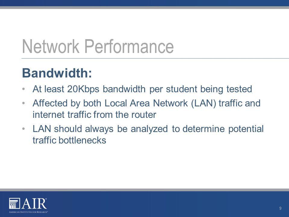 Bandwidth: At least 20Kbps bandwidth per student being tested Affected by both Local Area Network (LAN) traffic and internet traffic from the router LAN should always be analyzed to determine potential traffic bottlenecks Network Performance 9