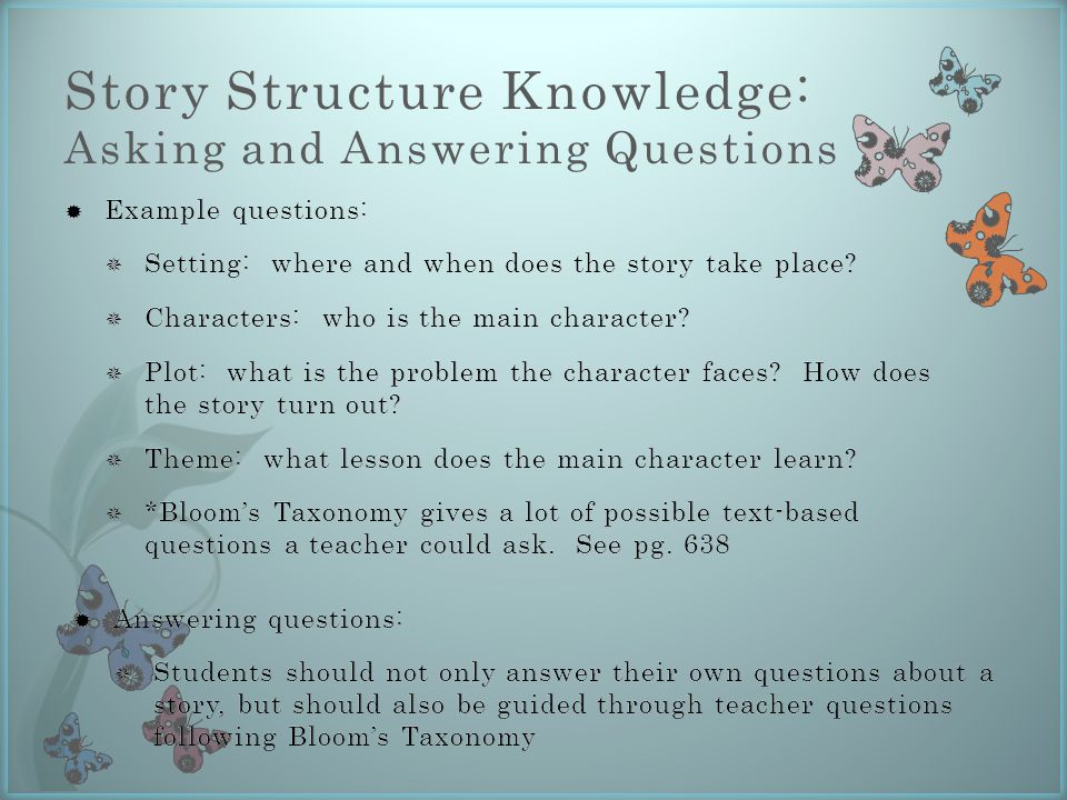 Story Structure Knowledge: Asking and Answering Questions  Answering questions:  Students should not only answer their own questions about a story, but should also be guided through teacher questions following Bloom's Taxonomy