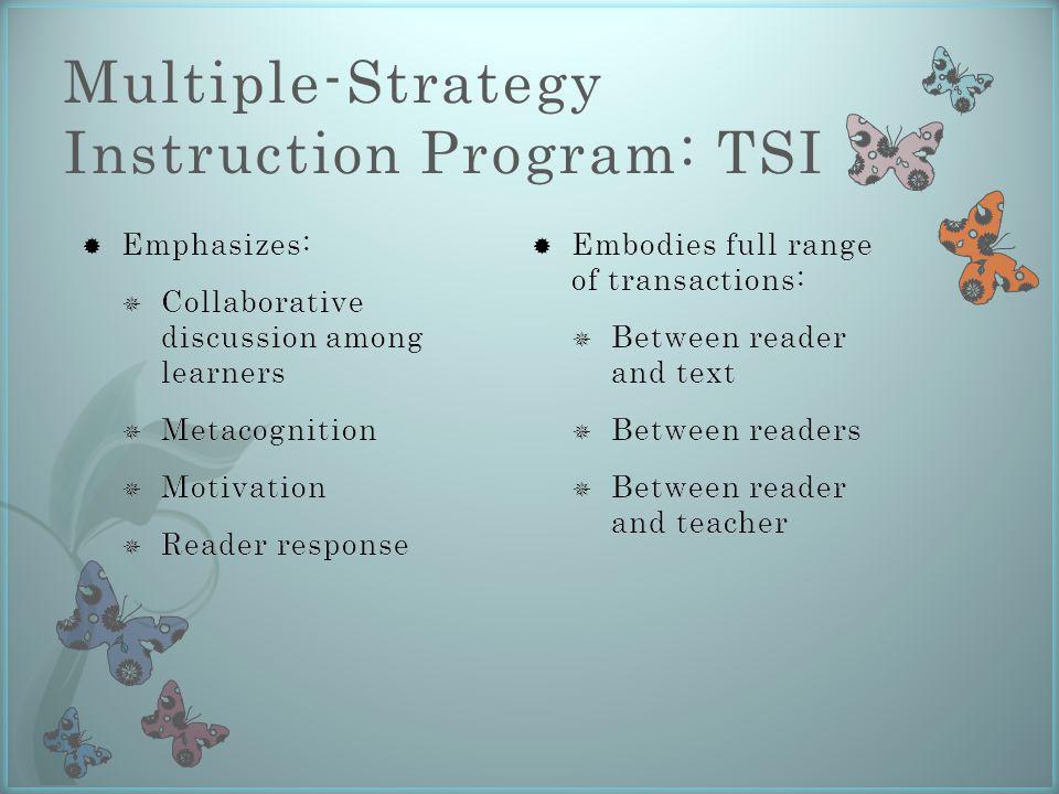 Multiple-Strategy Instruction Program: TSI  Embodies full range of transactions:  Between reader and text  Between readers  Between reader and tea