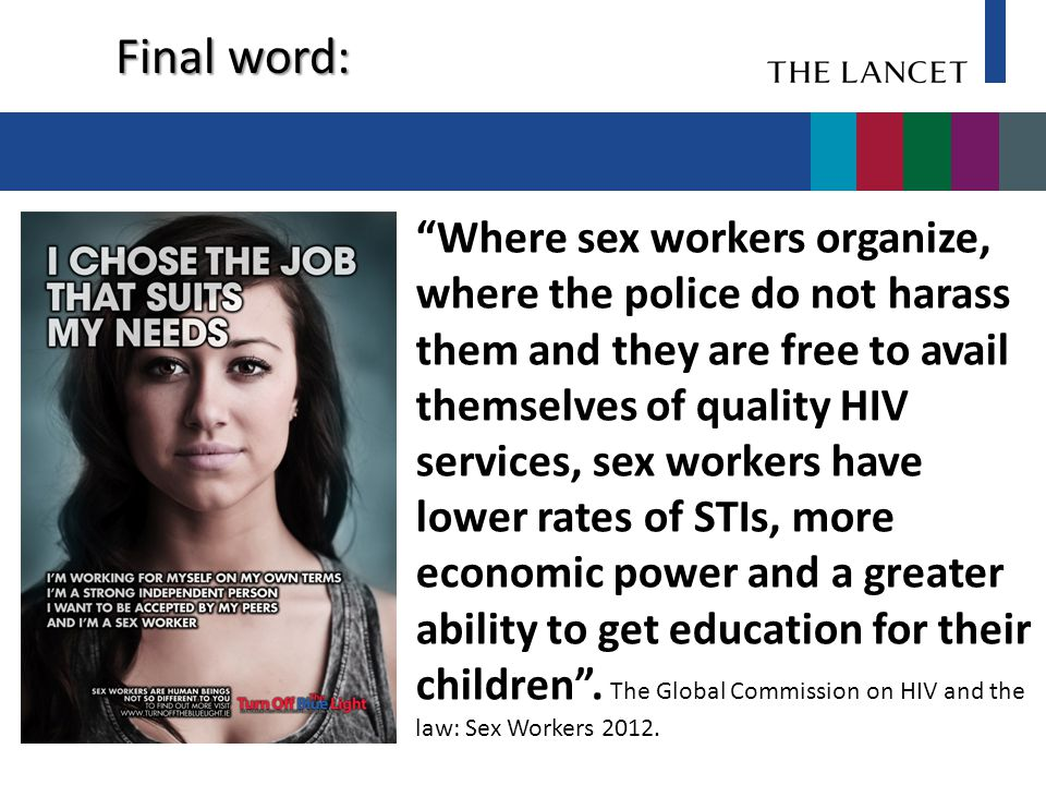 Final word: Where sex workers organize, where the police do not harass them and they are free to avail themselves of quality HIV services, sex workers have lower rates of STIs, more economic power and a greater ability to get education for their children .
