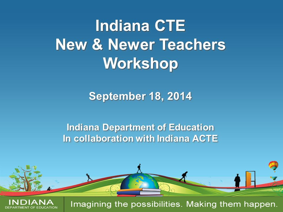 Indiana CTE New & Newer Teachers Workshop September 18, 2014 Indiana Department of Education In collaboration with Indiana ACTE Indiana CTE New & Newe