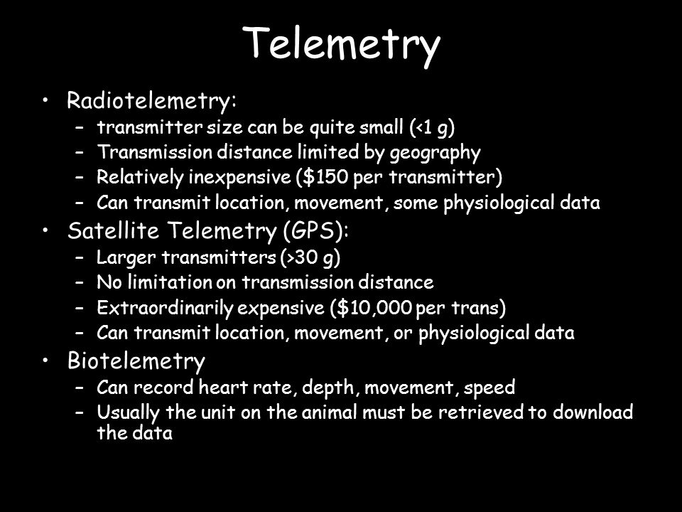 Telemetry Radiotelemetry: –transmitter size can be quite small (<1 g) –Transmission distance limited by geography –Relatively inexpensive ($150 per transmitter) –Can transmit location, movement, some physiological data Satellite Telemetry (GPS): –Larger transmitters (>30 g) –No limitation on transmission distance –Extraordinarily expensive ($10,000 per trans) –Can transmit location, movement, or physiological data Biotelemetry –Can record heart rate, depth, movement, speed –Usually the unit on the animal must be retrieved to download the data