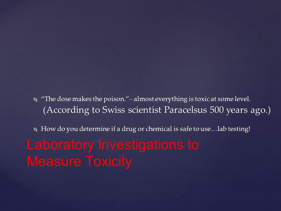  The dose makes the poison. – almost everything is toxic at some level.