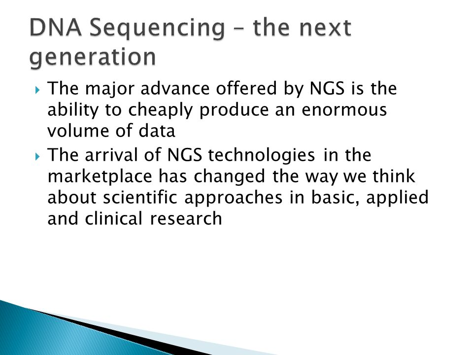  The major advance offered by NGS is the ability to cheaply produce an enormous volume of data  The arrival of NGS technologies in the marketplace has changed the way we think about scientific approaches in basic, applied and clinical research