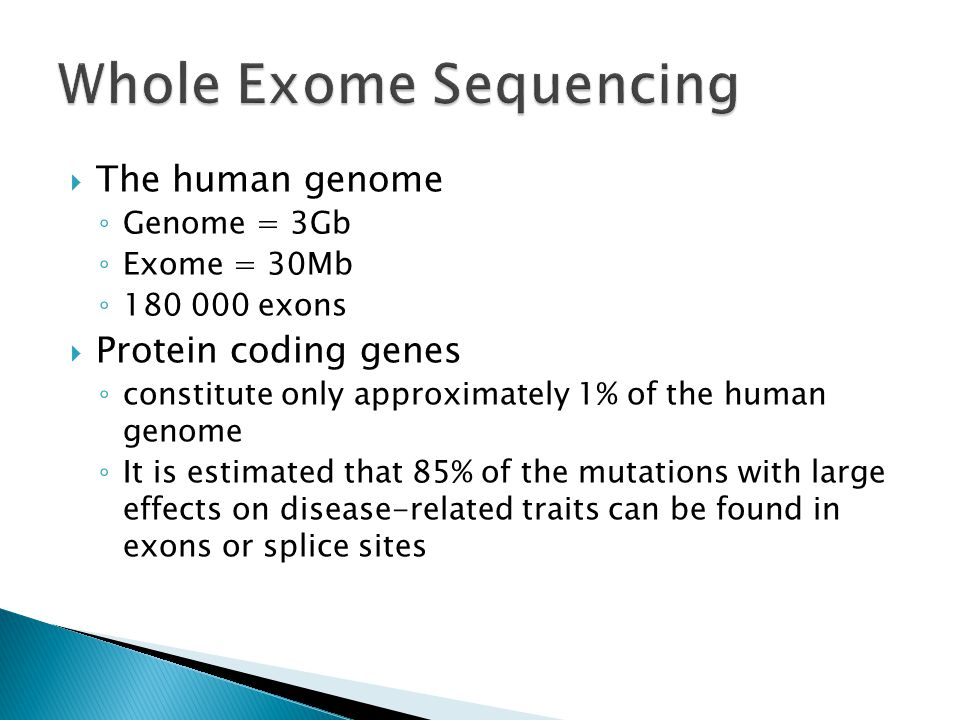  The human genome ◦ Genome = 3Gb ◦ Exome = 30Mb ◦ 180 000 exons  Protein coding genes ◦ constitute only approximately 1% of the human genome ◦ It is estimated that 85% of the mutations with large effects on disease-related traits can be found in exons or splice sites