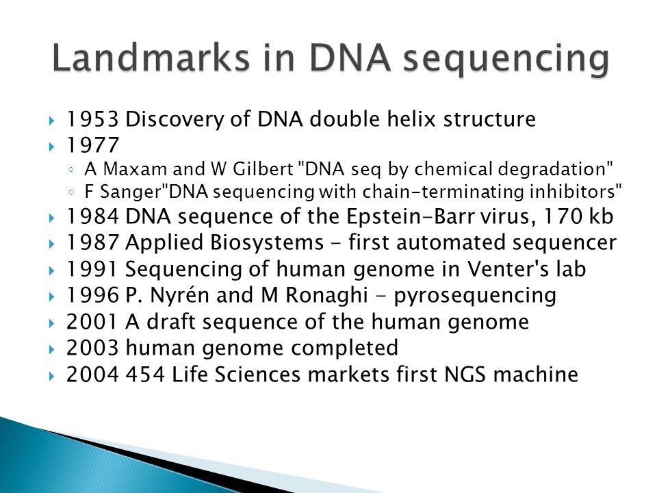  1953 Discovery of DNA double helix structure  1977 ◦ A Maxam and W Gilbert DNA seq by chemical degradation ◦ F Sanger DNA sequencing with chain-terminating inhibitors  1984 DNA sequence of the Epstein-Barr virus, 170 kb  1987 Applied Biosystems - first automated sequencer  1991 Sequencing of human genome in Venter s lab  1996 P.