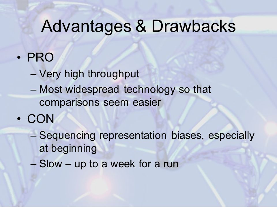 Advantages & Drawbacks PRO –Very high throughput –Most widespread technology so that comparisons seem easier CON –Sequencing representation biases, especially at beginning –Slow – up to a week for a run