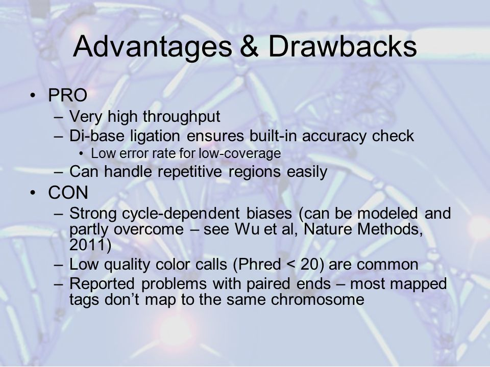 Advantages & Drawbacks PRO –Very high throughput –Di-base ligation ensures built-in accuracy check Low error rate for low-coverage –Can handle repetitive regions easily CON –Strong cycle-dependent biases (can be modeled and partly overcome – see Wu et al, Nature Methods, 2011) –Low quality color calls (Phred < 20) are common –Reported problems with paired ends – most mapped tags don't map to the same chromosome