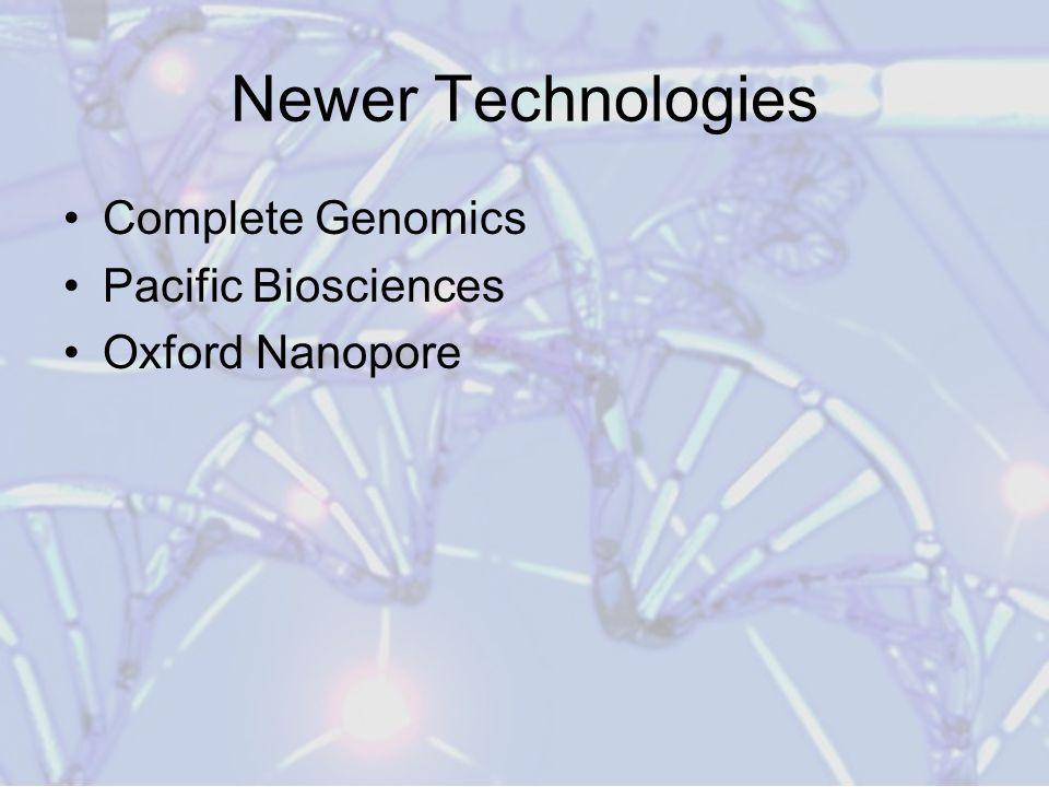 Newer Technologies Complete Genomics Pacific Biosciences Oxford Nanopore