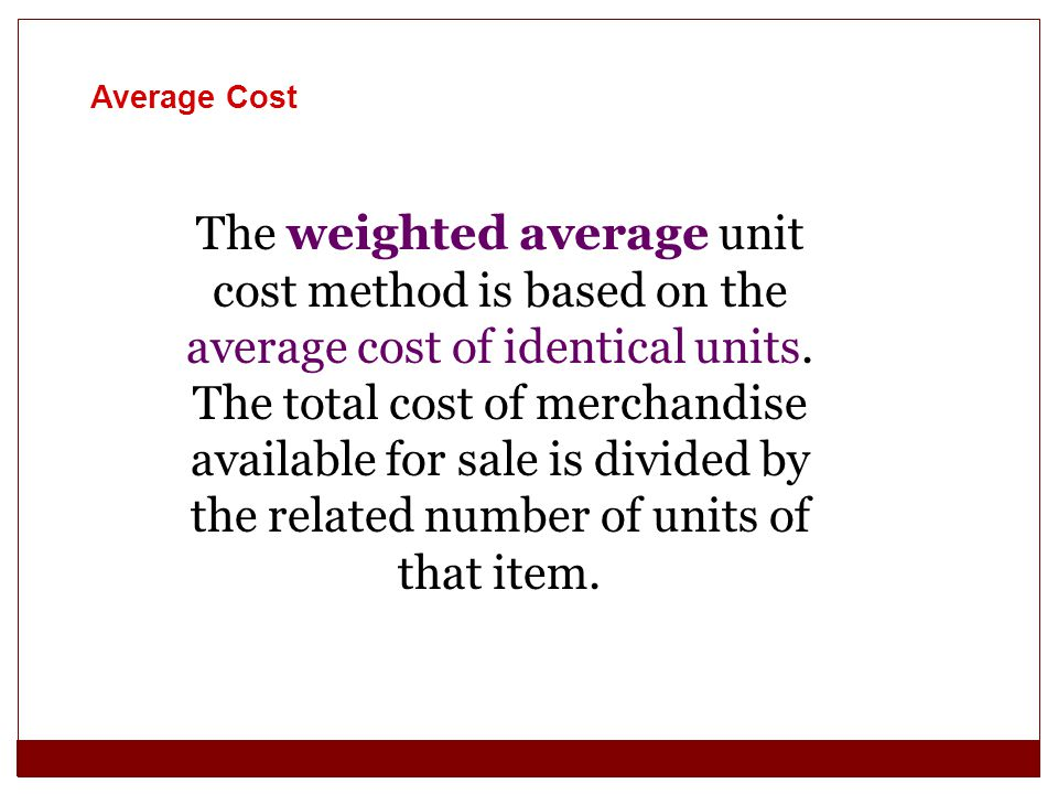 The weighted average unit cost method is based on the average cost of identical units. The total cost of merchandise available for sale is divided by