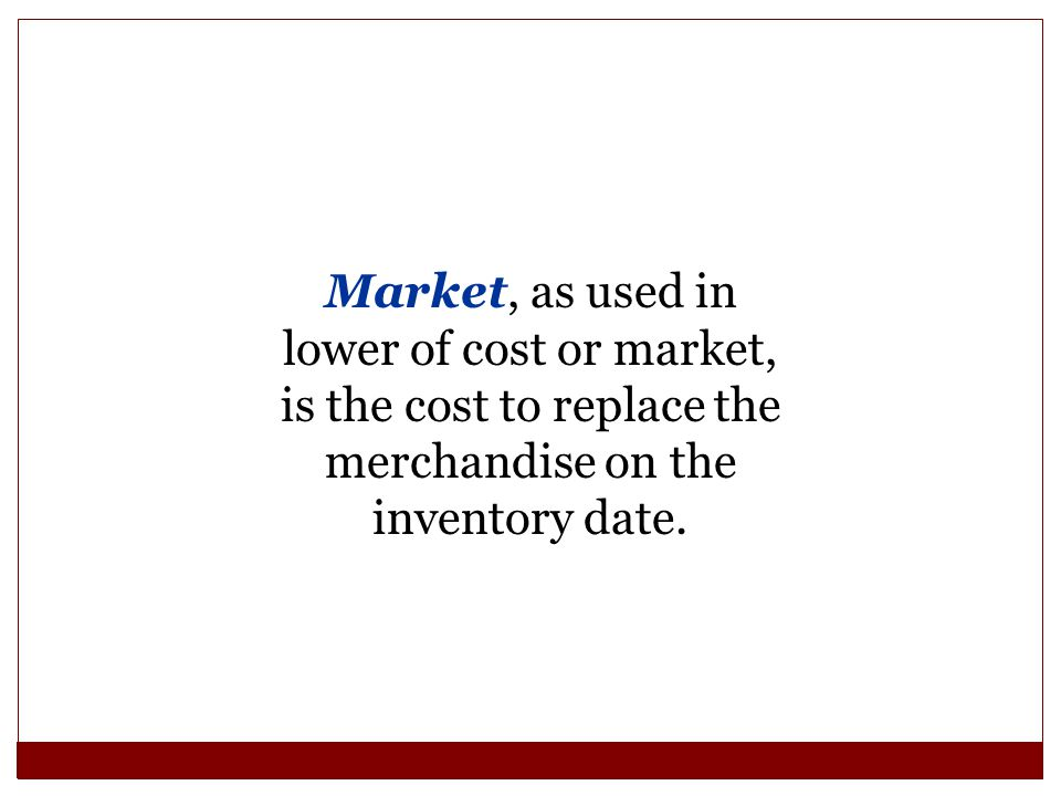 Market, as used in lower of cost or market, is the cost to replace the merchandise on the inventory date.