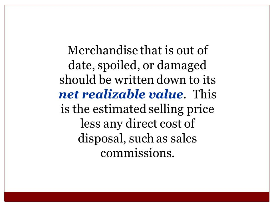 Merchandise that is out of date, spoiled, or damaged should be written down to its net realizable value. This is the estimated selling price less any