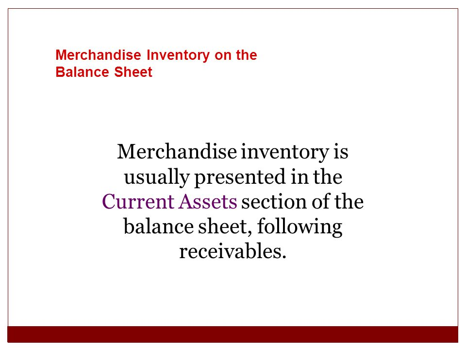Merchandise Inventory on the Balance Sheet Merchandise inventory is usually presented in the Current Assets section of the balance sheet, following re