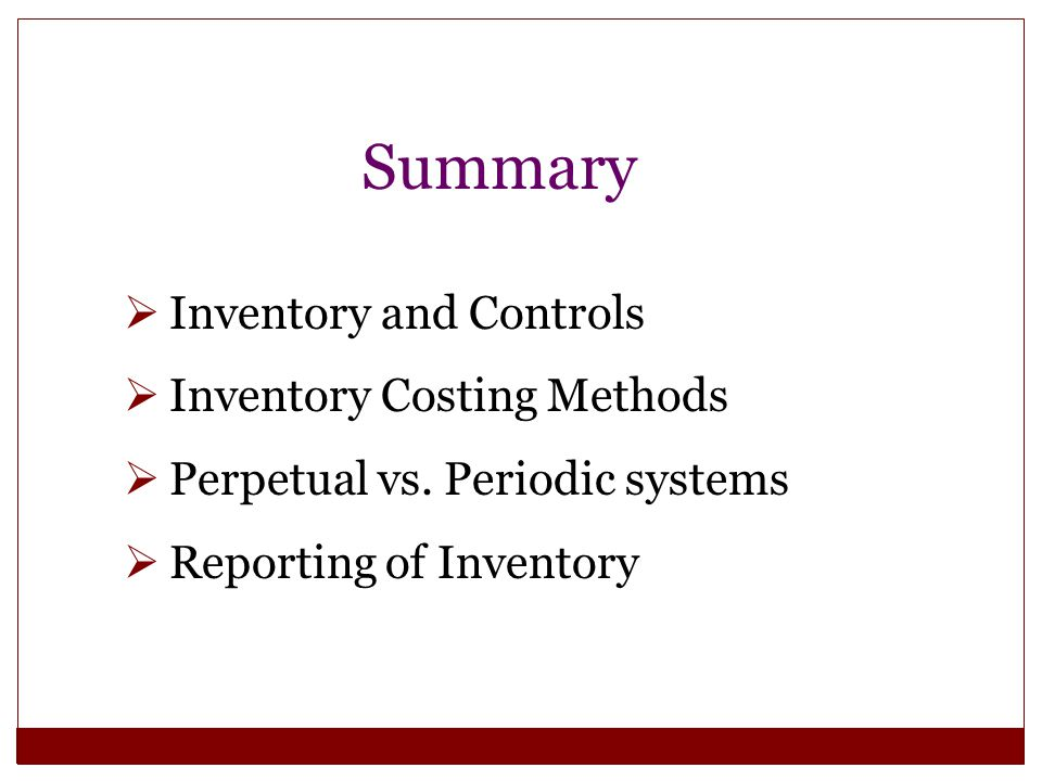 Summary  Inventory and Controls  Inventory Costing Methods  Perpetual vs. Periodic systems  Reporting of Inventory
