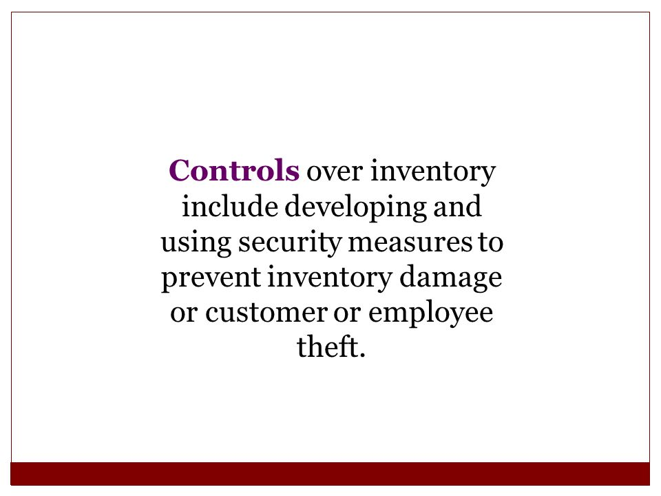 Controls over inventory include developing and using security measures to prevent inventory damage or customer or employee theft.