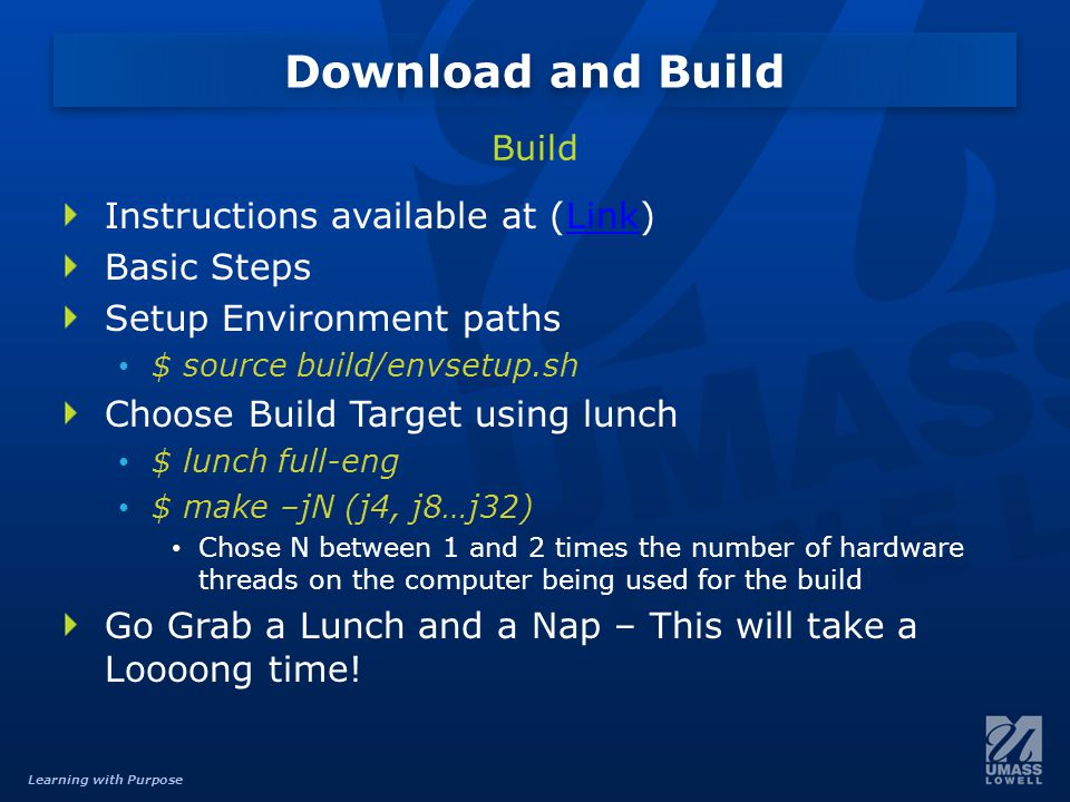 Learning with Purpose Instructions available at (Link)Link Basic Steps Setup Environment paths $ source build/envsetup.sh Choose Build Target using lunch $ lunch full-eng $ make –jN (j4, j8…j32) Chose N between 1 and 2 times the number of hardware threads on the computer being used for the build Go Grab a Lunch and a Nap – This will take a Loooong time.
