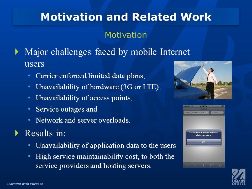 Learning with Purpose Major challenges faced by mobile Internet users Carrier enforced limited data plans, Unavailability of hardware (3G or LTE), Unavailability of access points, Service outages and Network and server overloads.