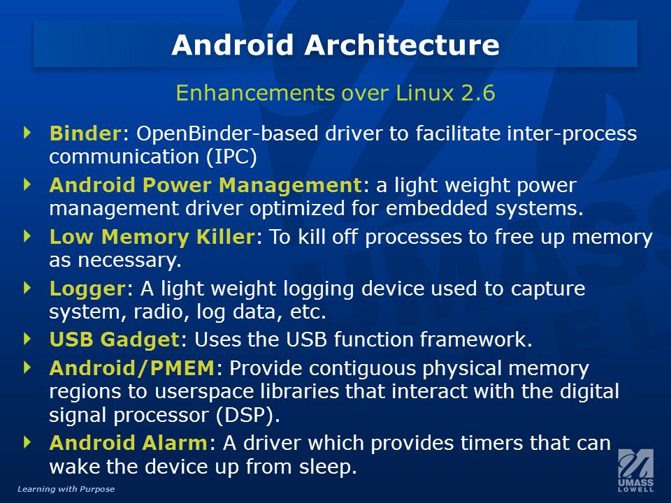 Learning with Purpose Binder: OpenBinder-based driver to facilitate inter-process communication (IPC) Android Power Management: a light weight power management driver optimized for embedded systems.